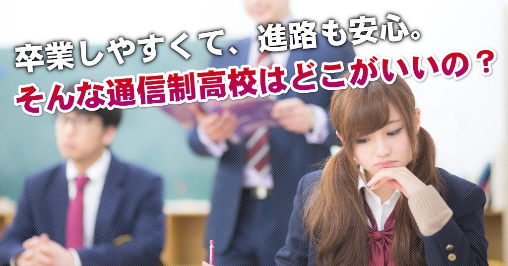 関屋駅で通信制高校を選ぶならどこがいい?4つの卒業しやすいおススメな学校の選び方など