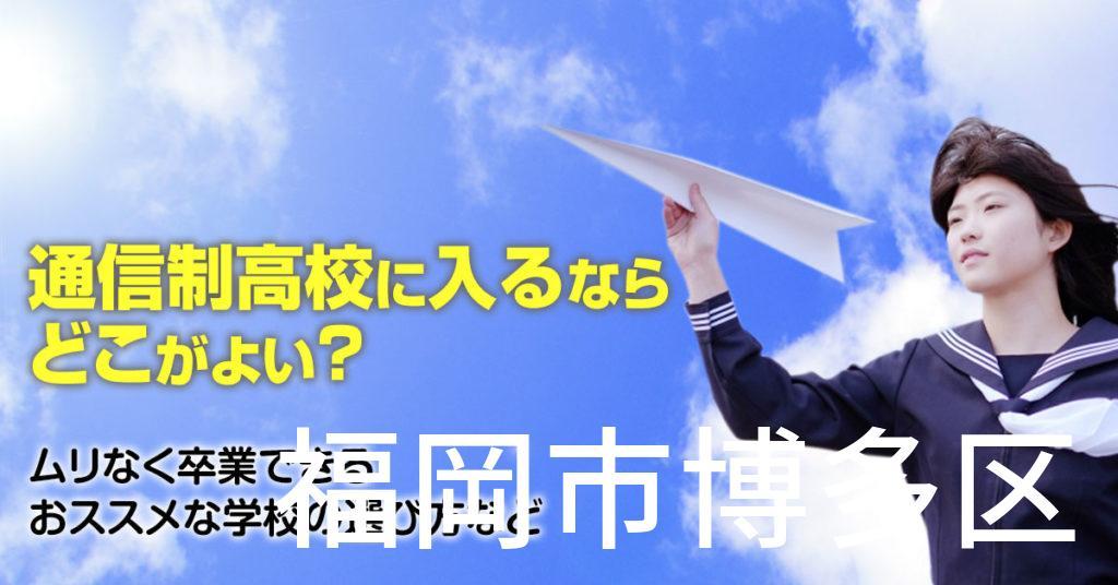 福岡市博多区で通信制高校に通うならどこがいい?ムリなく卒業できるおススメな学校の選び方など