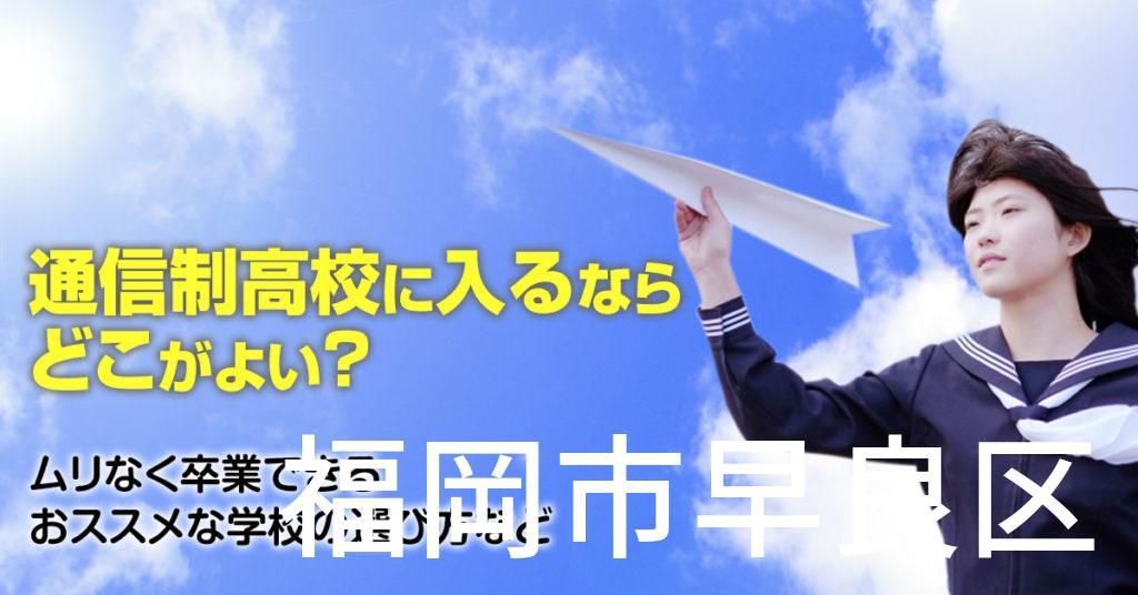 福岡市早良区で通信制高校に通うならどこがいい?ムリなく卒業できるおススメな学校の選び方など