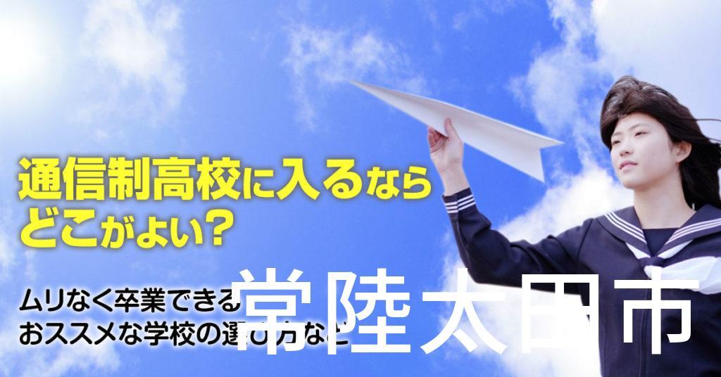 常陸太田市で通信制高校に通うならどこがいい?ムリなく卒業できるおススメな学校の選び方など