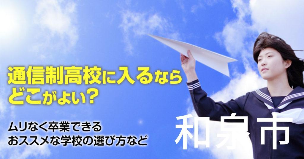 和泉市で通信制高校に通うならどこがいい?ムリなく卒業できるおススメな学校の選び方など