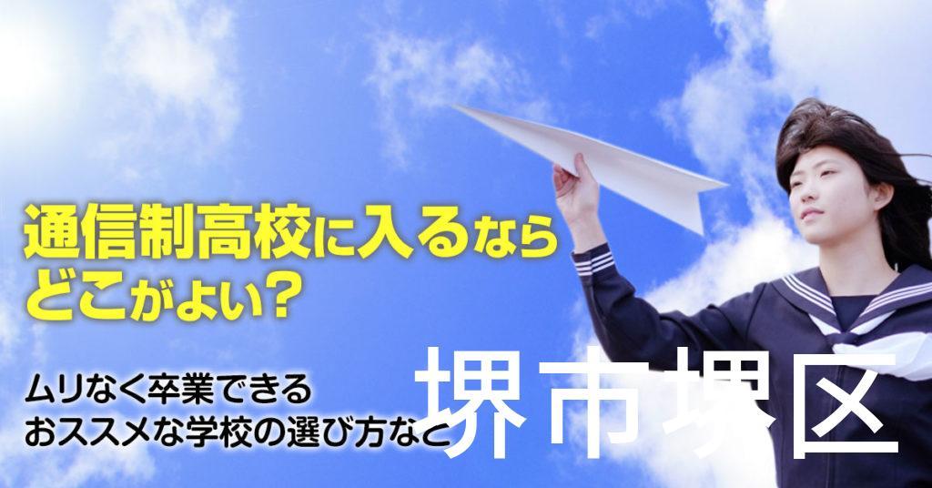 堺市堺区で通信制高校に通うならどこがいい?ムリなく卒業できるおススメな学校の選び方など