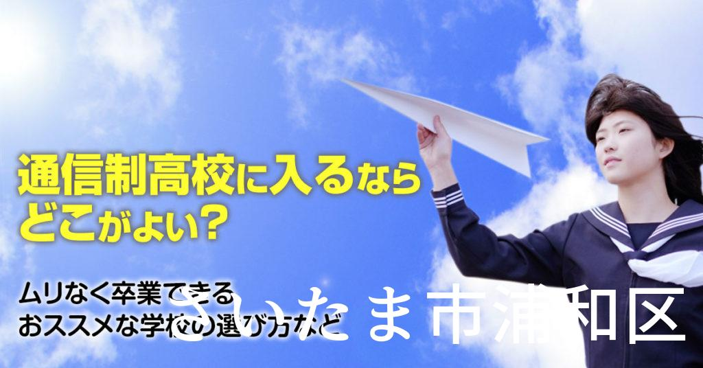 さいたま市浦和区で通信制高校に通うならどこがいい?ムリなく卒業できるおススメな学校の選び方など